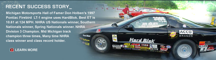 Recent Success Story_ Michigan Motorsports Hall of Famer Don Holben's 1997 Pontiac Firebird LT-1 engine uses HardBlok. Best ET is 10.61 at 124 MPH. NHRA US Nationals winner, Southern Nationals winner, Spring Nationals winner. NHRA Division 3 Champion. Mid Michigan track champion three times, Many time NHRA class winner and class record holder.